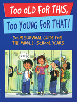 Too Old For This, Too Young For That! - Your Survival Guide for the Middle School Years